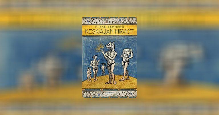 """Miikka Tammisen Keskiajan hirviöt -kirja ilmestyy tammikuussa – """"koirankuonolaisista päättömiin miehiin ja amatsoneista lampaan ja kasvin sekamuotoihin"""""""